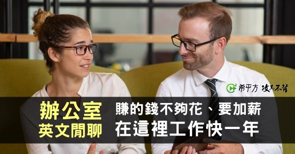 『賺的錢不夠花』、『要加薪』、『在這裡工作快一年』的英文是?