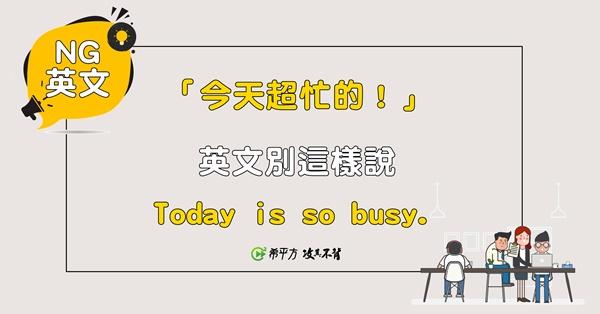 『今天超忙的。』別說『Today is so busy.』
