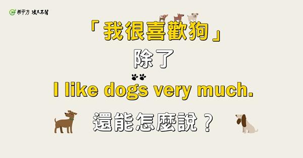 『我超愛狗!』除了『I like dogs very much.』還可以怎麼說?