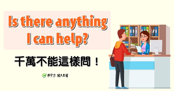 Is there anything I can help? 竟然是錯的?!