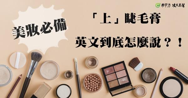 美妝必備--『上』睫毛膏英文怎麼說?