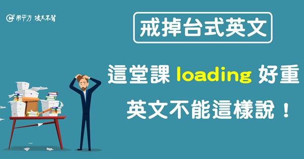 這堂課 loading 很重?!英文怎麼說才對?