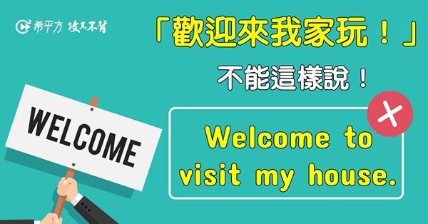 『歡迎來我們家玩!』不能說 Welcome to visit my house.!
