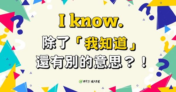 【那些課本沒教的英文】I know. 除了『我知道』,其實還有別的意思?!