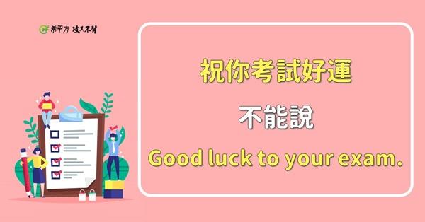 『祝你考試好運。』說 Good luck to your exam. 是錯的!