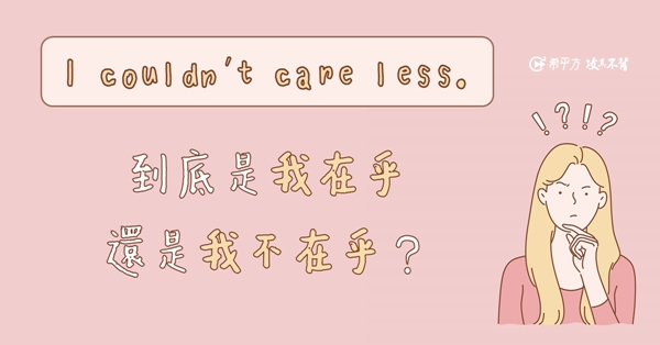 I couldn't care less. 到底是在乎還是不在乎?