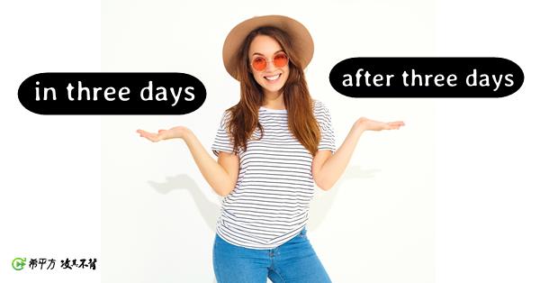 『三天後』的英文是 after three days 還是 in three days?