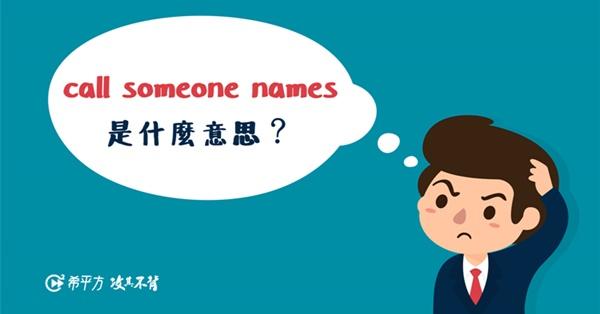 call someone names 難道不是『叫某人名字?』