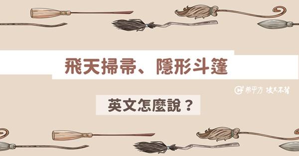 【看哈利波特學英文】『隱形斗篷、飛天掃帚』英文怎麼說?