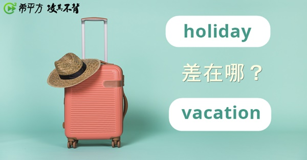 『假期』holiday 和 vacation 到底差在哪?