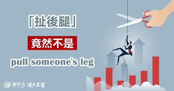 【NG 英文】『扯後腿』竟然不是 pull someone's leg?