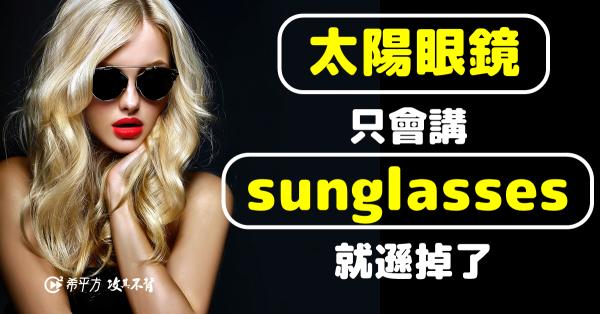 『太陽眼鏡』英文只會說 sunglasses 就遜掉了!