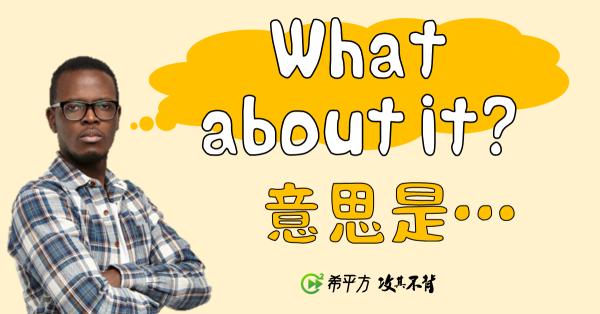 【那些學校沒教的英文】What about it? 是什麼意思?