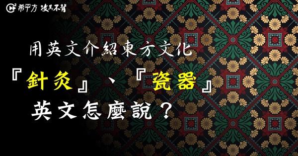 【專業英文】用英文表達東方文化!『針灸』、『瓷器』怎麼說?