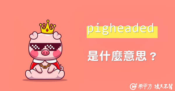 【趣味英文】pigheaded 是說別人是豬頭嗎?